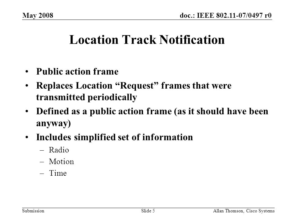 doc.: IEEE 802.11-07/0497 r0 Submission May 2008 Allan Thomson, Cisco SystemsSlide 5 Location Track Notification Public action frame Replaces Location Request frames that were transmitted periodically Defined as a public action frame (as it should have been anyway) Includes simplified set of information –Radio –Motion –Time