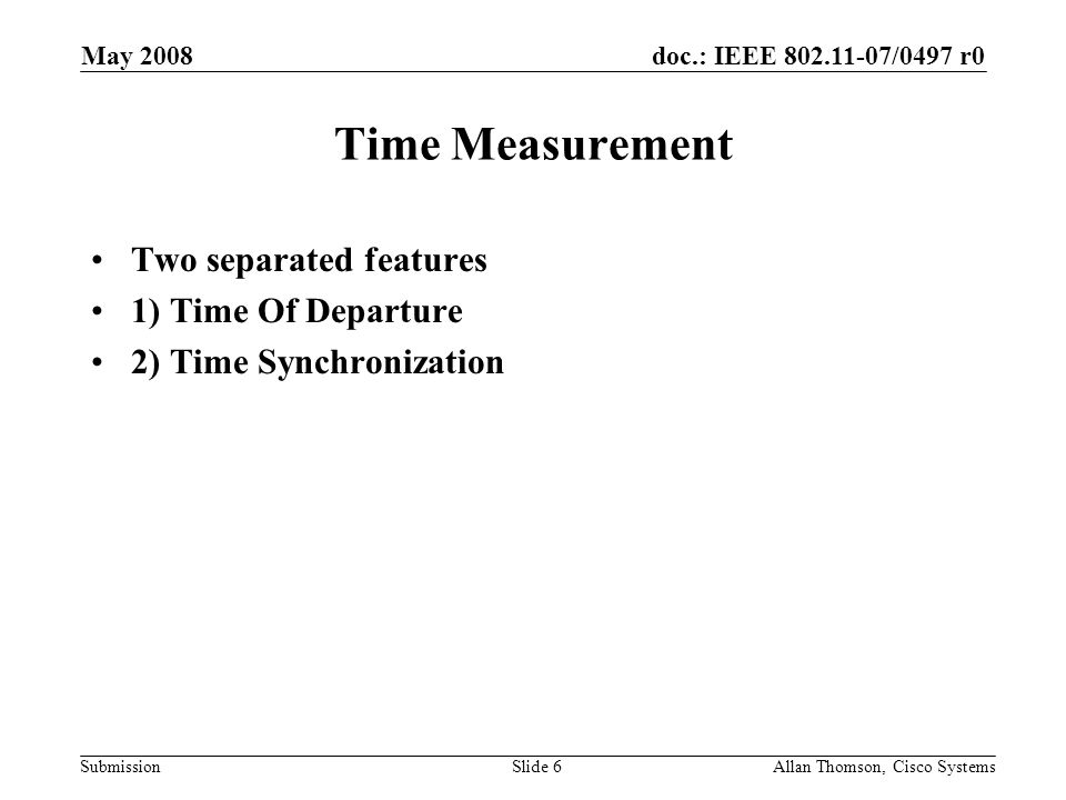 doc.: IEEE 802.11-07/0497 r0 Submission May 2008 Allan Thomson, Cisco SystemsSlide 6 Time Measurement Two separated features 1) Time Of Departure 2) Time Synchronization
