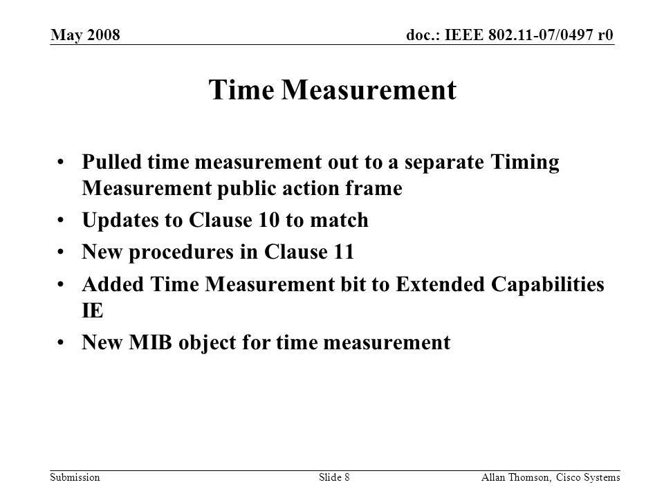 doc.: IEEE 802.11-07/0497 r0 Submission May 2008 Allan Thomson, Cisco SystemsSlide 8 Time Measurement Pulled time measurement out to a separate Timing Measurement public action frame Updates to Clause 10 to match New procedures in Clause 11 Added Time Measurement bit to Extended Capabilities IE New MIB object for time measurement