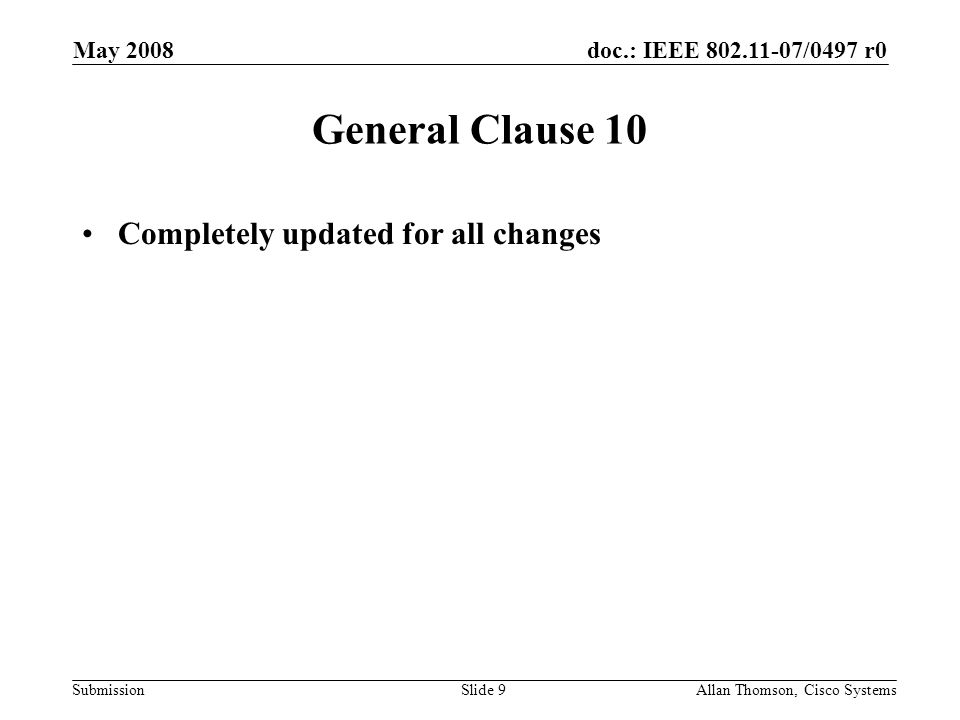 doc.: IEEE 802.11-07/0497 r0 Submission May 2008 Allan Thomson, Cisco SystemsSlide 9 General Clause 10 Completely updated for all changes