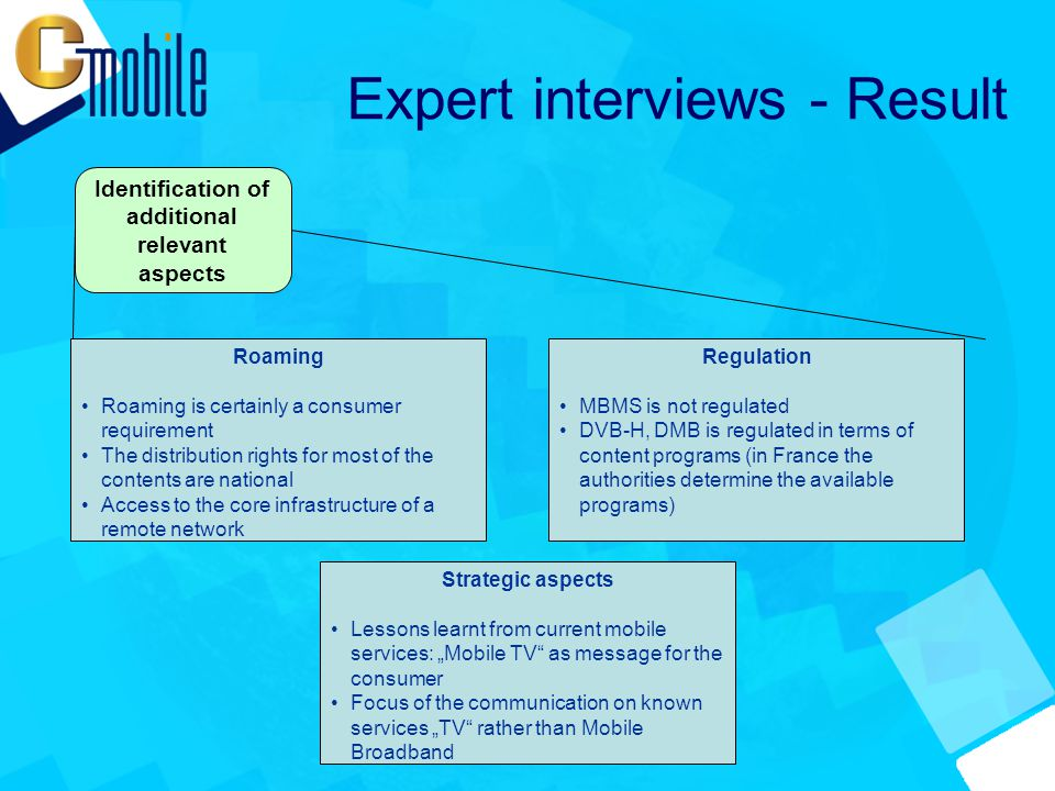 "Expert interviews - Result Regulation MBMS is not regulated DVB-H, DMB is regulated in terms of content programs (in France the authorities determine the available programs) Roaming Roaming is certainly a consumer requirement The distribution rights for most of the contents are national Access to the core infrastructure of a remote network Strategic aspects Lessons learnt from current mobile services: ""Mobile TV as message for the consumer Focus of the communication on known services ""TV rather than Mobile Broadband"