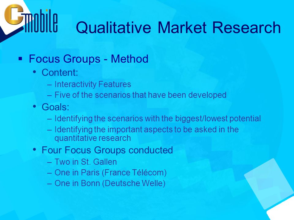 Qualitative Market Research  Focus Groups - Method Content: –Interactivity Features –Five of the scenarios that have been developed Goals: –Identifying the scenarios with the biggest/lowest potential –Identifying the important aspects to be asked in the quantitative research Four Focus Groups conducted –Two in St.