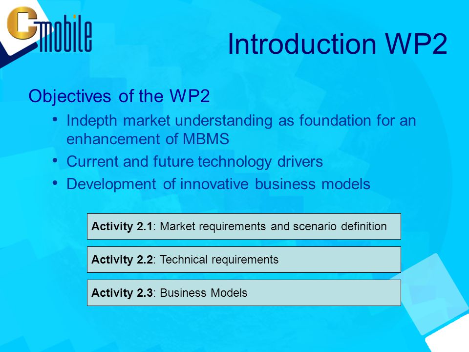 Introduction WP2 Objectives of the WP2 Indepth market understanding as foundation for an enhancement of MBMS Current and future technology drivers Development of innovative business models Activity 2.1: Market requirements and scenario definition Activity 2.2: Technical requirements Activity 2.3: Business Models