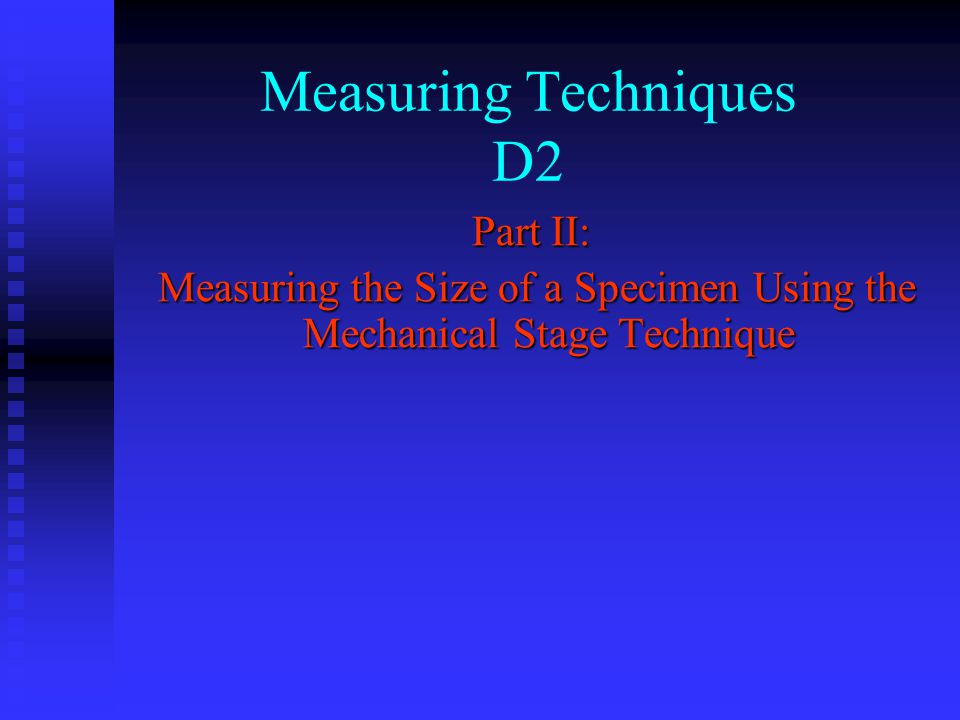 Part II: Measuring the Size of a Specimen Using the Mechanical Stage Technique Measuring the Size of a Specimen Using the Mechanical Stage Technique Measuring Techniques D2