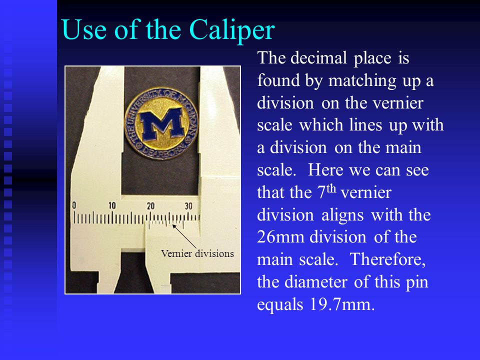 Use of the Caliper The decimal place is found by matching up a division on the vernier scale which lines up with a division on the main scale.