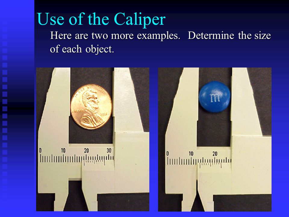 Use of the Caliper The diameter of the penny is 19.1mm The diameter of the penny is 19.1mm The diameter of the MM is 13.7mm The diameter of the MM is 13.7mm If your answers are correct, please continue this module.
