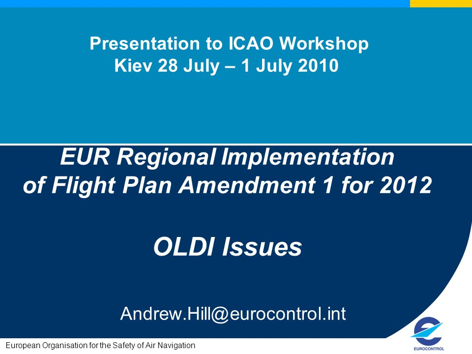 European Organisation for the Safety of Air Navigation Presentation to ICAO Workshop Kiev 28 July – 1 July 2010 EUR Regional Implementation of Flight Plan Amendment 1 for 2012 OLDI Issues Andrew.Hill@eurocontrol.int