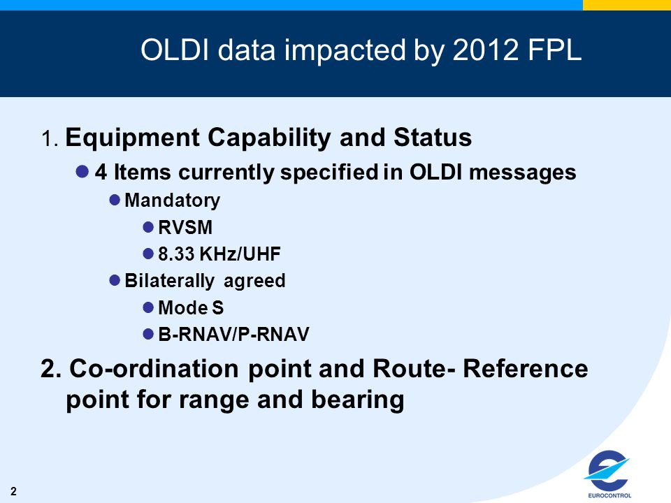 2 OLDI data impacted by 2012 FPL 1. Equipment Capability and Status 4 Items currently specified in OLDI messages Mandatory RVSM 8.33 KHz/UHF Bilateral
