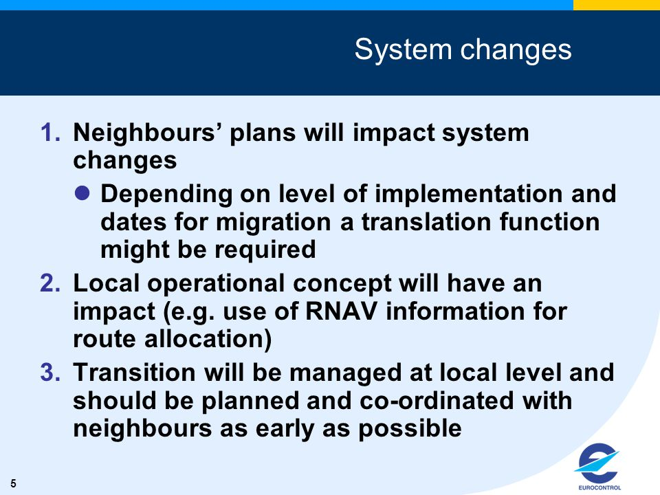 5 System changes 1.Neighbours' plans will impact system changes Depending on level of implementation and dates for migration a translation function might be required 2.Local operational concept will have an impact (e.g.