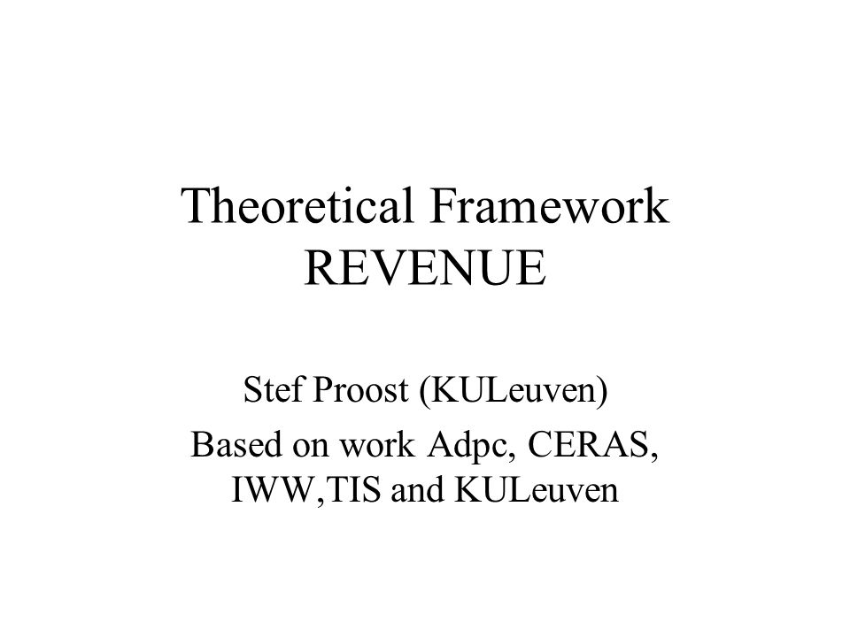 Theoretical Framework REVENUE Stef Proost (KULeuven) Based on work Adpc, CERAS, IWW,TIS and KULeuven