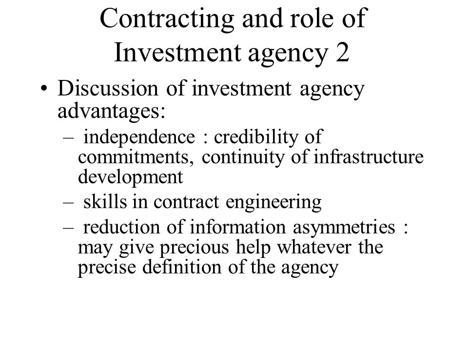 Contracting and role of Investment agency 2 Discussion of investment agency advantages: – independence : credibility of commitments, continuity of inf