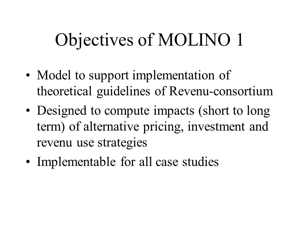 Objectives of MOLINO 1 Model to support implementation of theoretical guidelines of Revenu-consortium Designed to compute impacts (short to long term)