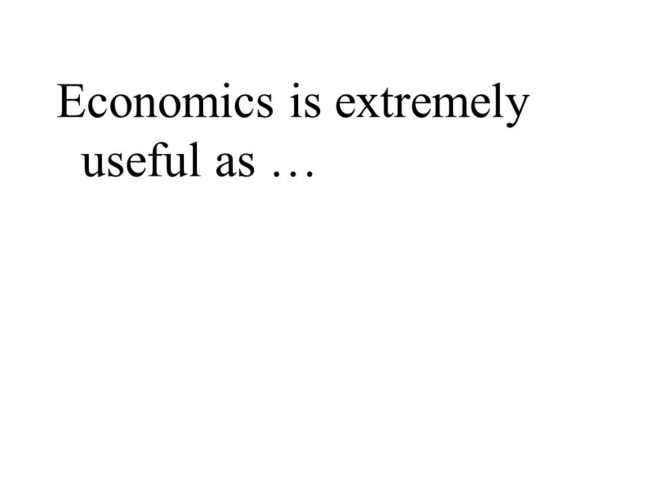 Economics is extremely useful as …