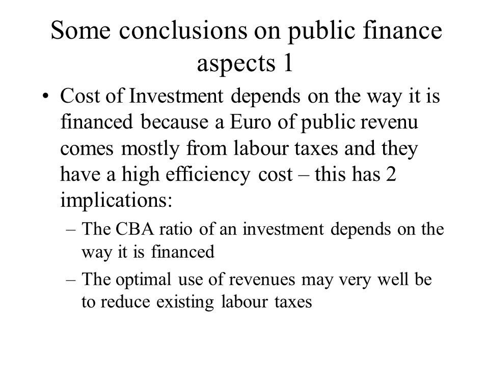 Some conclusions on public finance aspects 1 Cost of Investment depends on the way it is financed because a Euro of public revenu comes mostly from la