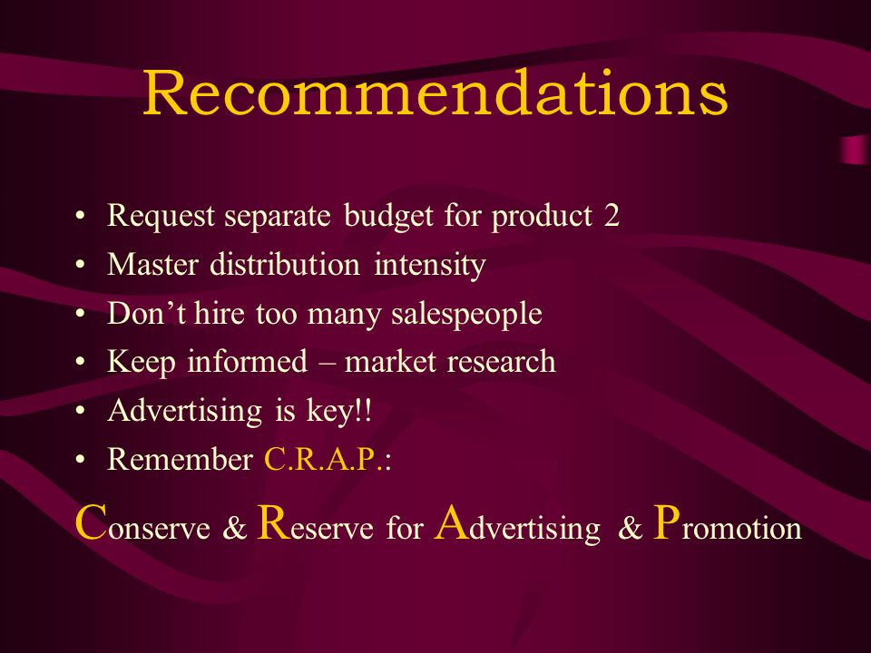 Recommendations Request separate budget for product 2 Master distribution intensity Don't hire too many salespeople Keep informed – market research Advertising is key!.
