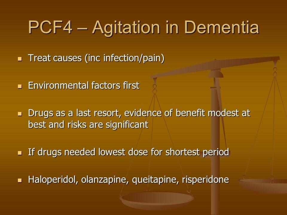 PCF4 – Agitation in Dementia Treat causes (inc infection/pain) Treat causes (inc infection/pain) Environmental factors first Environmental factors fir