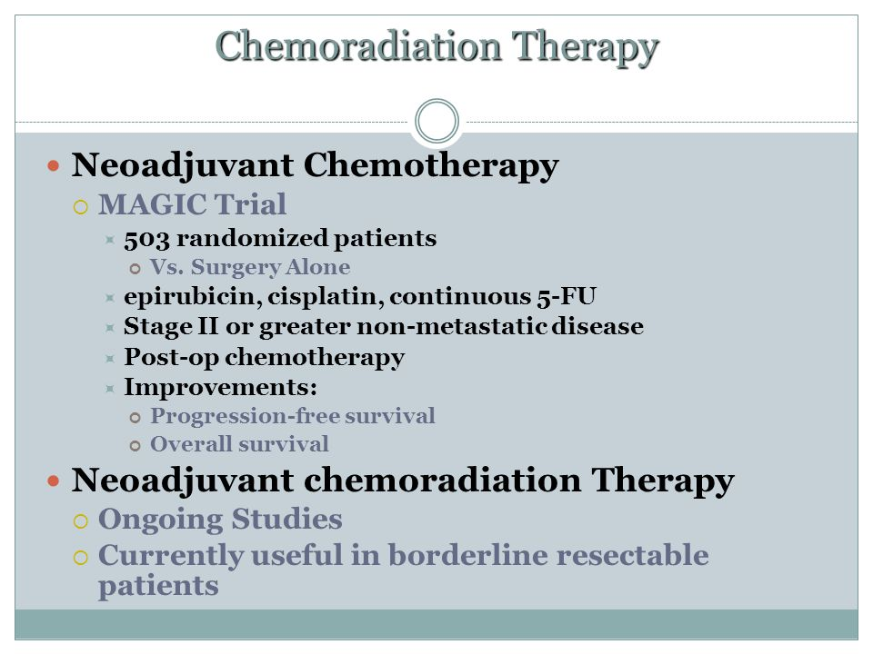 Chemoradiation Therapy Neoadjuvant Chemotherapy  MAGIC Trial  503 randomized patients Vs. Surgery Alone  epirubicin, cisplatin, continuous 5-FU  S