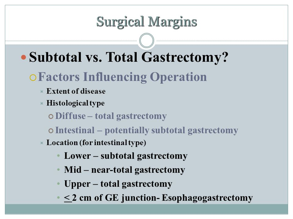 Surgical Margins Subtotal vs. Total Gastrectomy?  Factors Influencing Operation  Extent of disease  Histological type Diffuse – total gastrectomy I