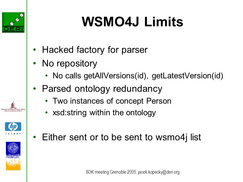 SDK meeting Grenoble 2005, jacek.kopecky@deri.org WSMO4J Limits Hacked factory for parser No repository No calls getAllVersions(id), getLatestVersion(id) Parsed ontology redundancy Two instances of concept Person xsd:string within the ontology Either sent or to be sent to wsmo4j list