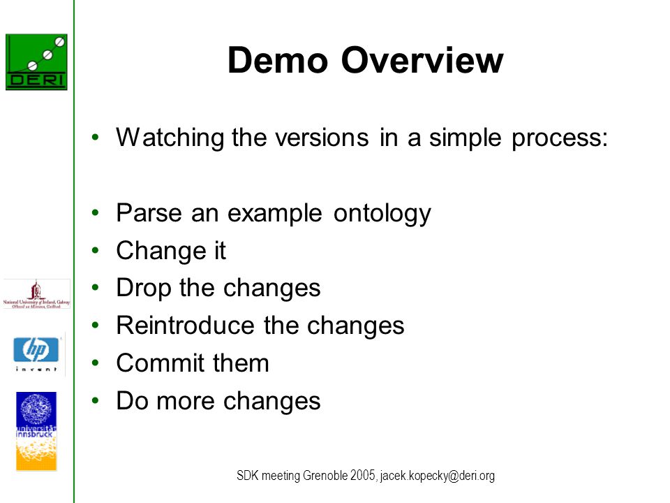 SDK meeting Grenoble 2005, jacek.kopecky@deri.org Demo Overview Watching the versions in a simple process: Parse an example ontology Change it Drop the changes Reintroduce the changes Commit them Do more changes