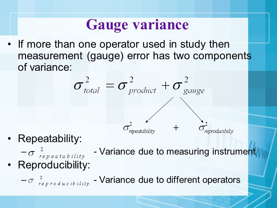 Gauge variance If more than one operator used in study then measurement (gauge) error has two components of variance: Repeatability: – - Variance due