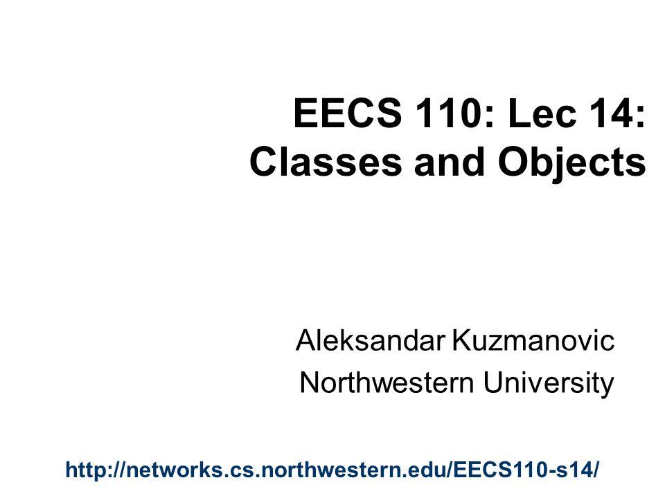 EECS 110: Lec 14: Classes and Objects Aleksandar Kuzmanovic Northwestern University http://networks.cs.northwestern.edu/EECS110-s14/