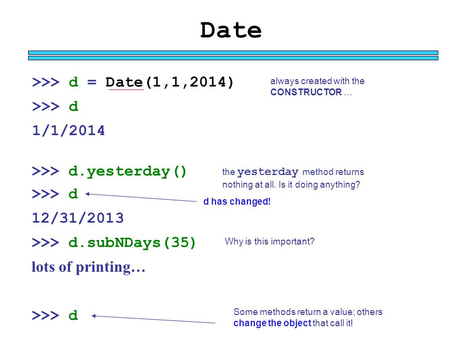 Date >>> d = Date(1,1,2014) >>> d 1/1/2014 always created with the CONSTRUCTOR … >>> d.yesterday() >>> d 12/31/2013 >>> d.subNDays(35) lots of printin