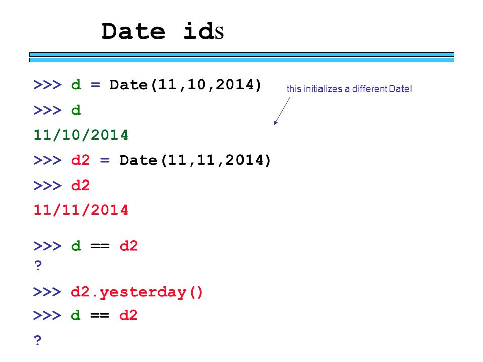 Date id s >>> d = Date(11,10,2014) >>> d 11/10/2014 >>> d2 = Date(11,11,2014) >>> d2 11/11/2014 this initializes a different Date.