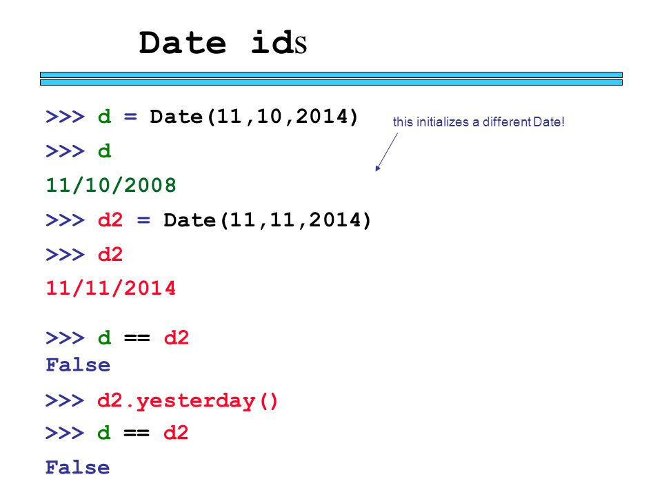Date id s >>> d = Date(11,10,2014) >>> d 11/10/2008 >>> d2 = Date(11,11,2014) >>> d2 11/11/2014 this initializes a different Date.