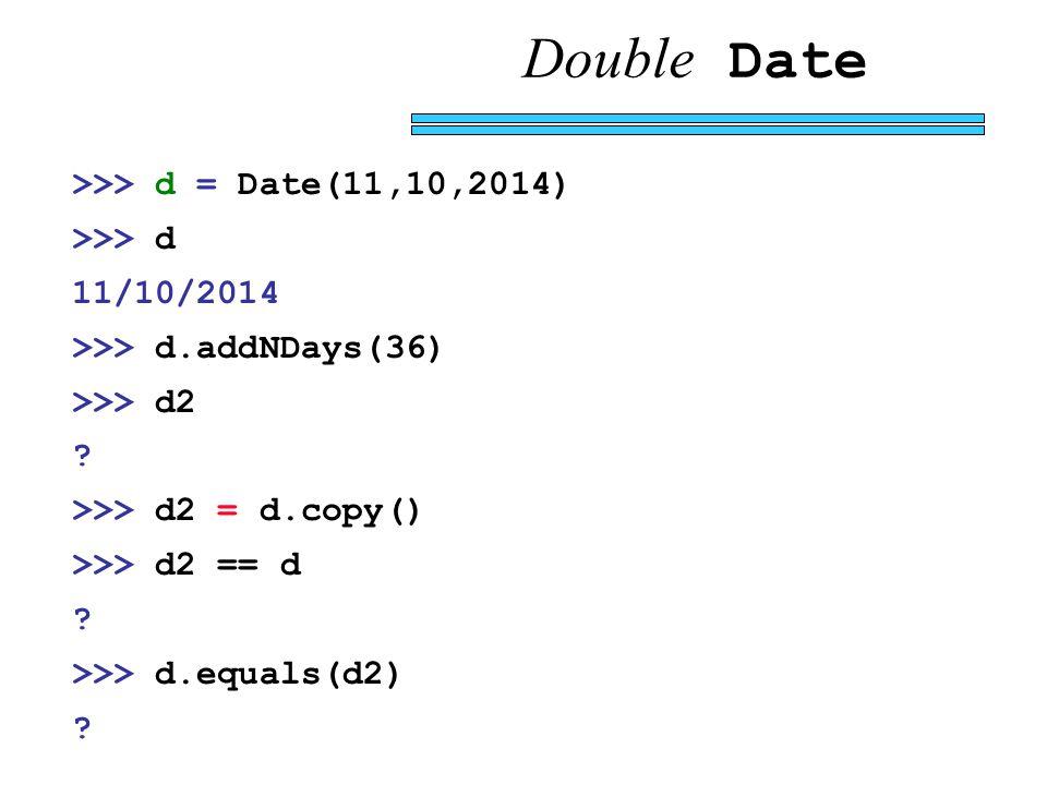 Double Date >>> d = Date(11,10,2014) >>> d 11/10/2014 >>> d.addNDays(36) >>> d2 .