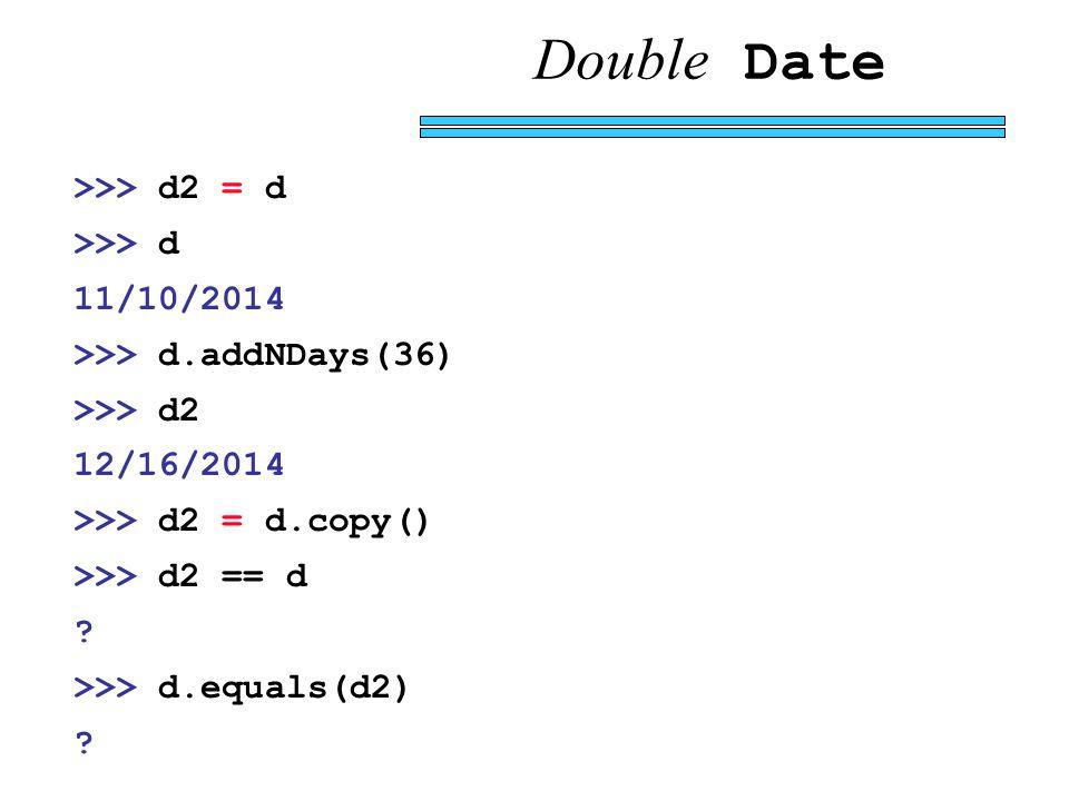 Double Date >>> d2 = d >>> d 11/10/2014 >>> d.addNDays(36) >>> d2 12/16/2014 >>> d2 = d.copy() >>> d2 == d .