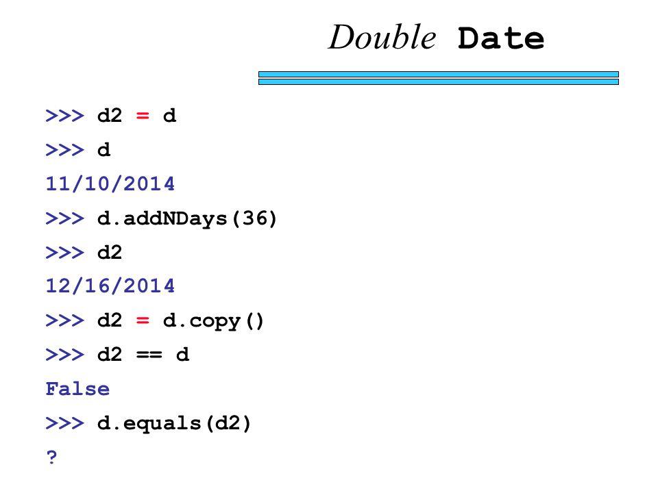 Double Date >>> d2 = d >>> d 11/10/2014 >>> d.addNDays(36) >>> d2 12/16/2014 >>> d2 = d.copy() >>> d2 == d False >>> d.equals(d2) ?
