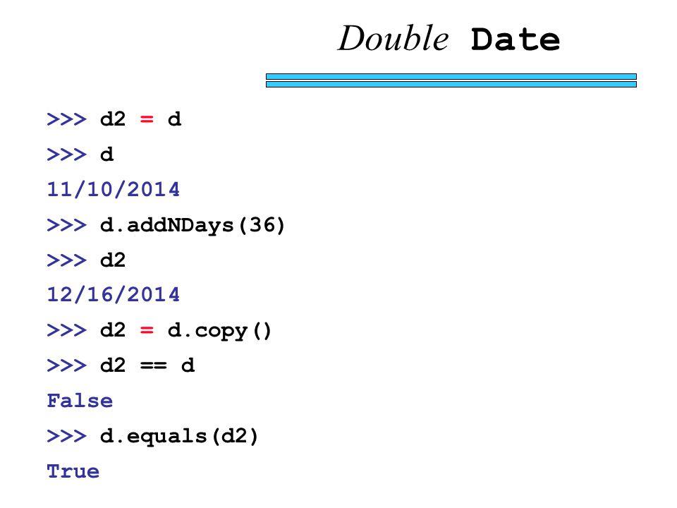 Double Date >>> d2 = d >>> d 11/10/2014 >>> d.addNDays(36) >>> d2 12/16/2014 >>> d2 = d.copy() >>> d2 == d False >>> d.equals(d2) True