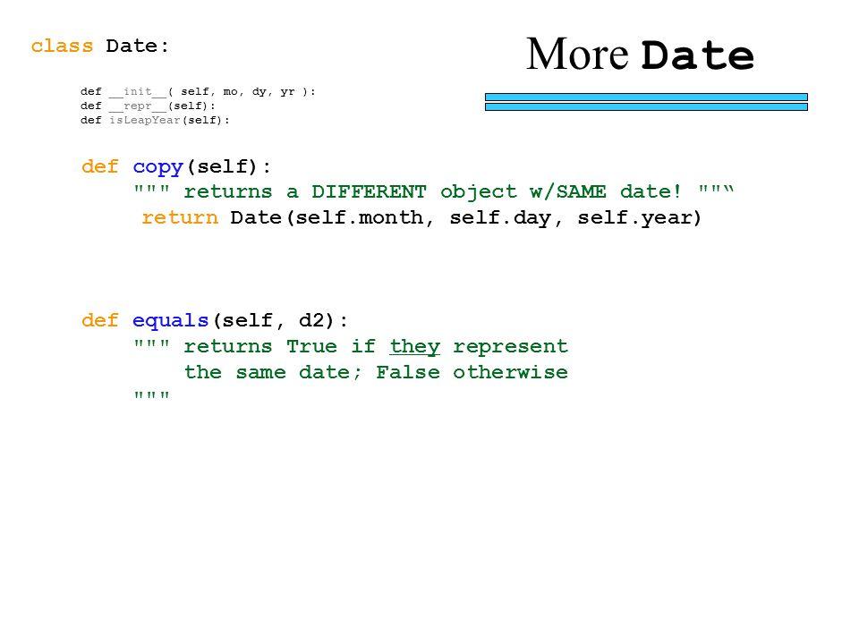class Date: def __init__( self, mo, dy, yr ): def __repr__(self): def isLeapYear(self): def copy(self): returns a DIFFERENT object w/SAME date.