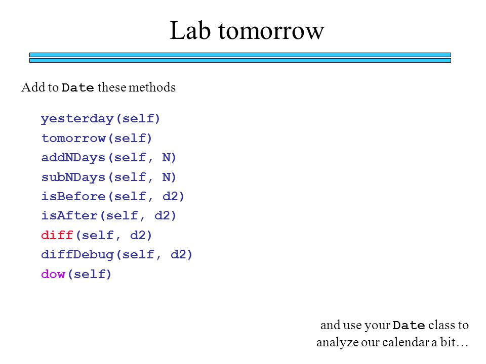 Add to Date these methods Lab tomorrow yesterday(self) tomorrow(self) addNDays(self, N) subNDays(self, N) isBefore(self, d2) isAfter(self, d2) diff(se