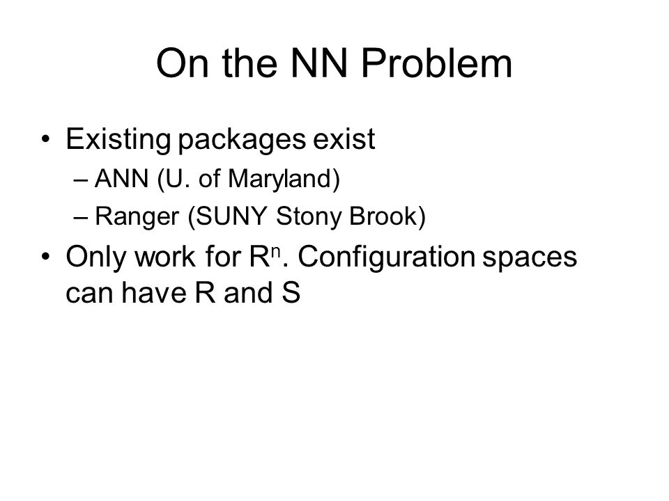 On the NN Problem Existing packages exist –ANN (U. of Maryland) –Ranger (SUNY Stony Brook) Only work for R n. Configuration spaces can have R and S