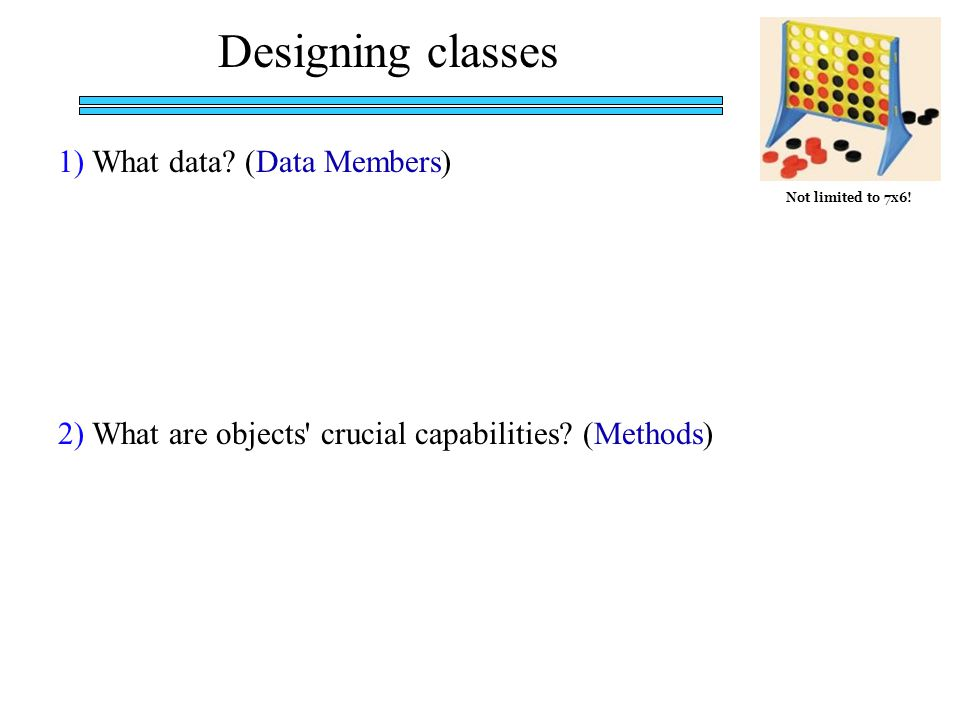 Designing classes 1) What data.(Data Members) 2) What are objects crucial capabilities.