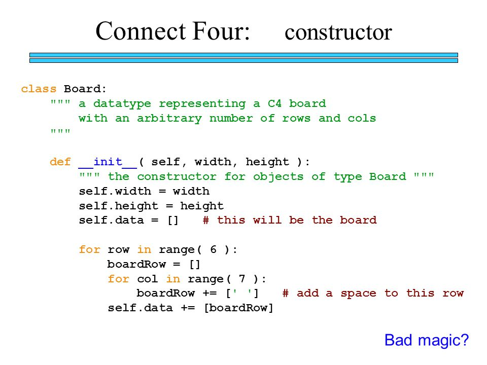 Connect Four: constructor class Board: a datatype representing a C4 board with an arbitrary number of rows and cols def __init__( self, width, height ): the constructor for objects of type Board self.width = width self.height = height self.data = [] # this will be the board for row in range( 6 ): boardRow = [] for col in range( 7 ): boardRow += [ ] # add a space to this row self.data += [boardRow] Bad magic?