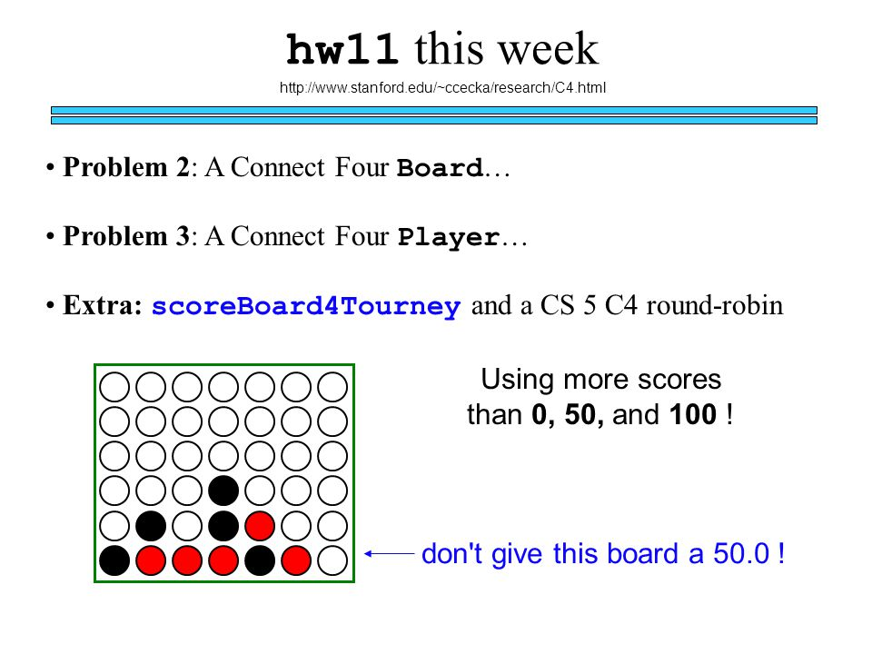 hw11 this week Problem 3: A Connect Four Player … Extra: scoreBoard4Tourney and a CS 5 C4 round-robin http://www.stanford.edu/~ccecka/research/C4.html Using more scores than 0, 50, and 100 .