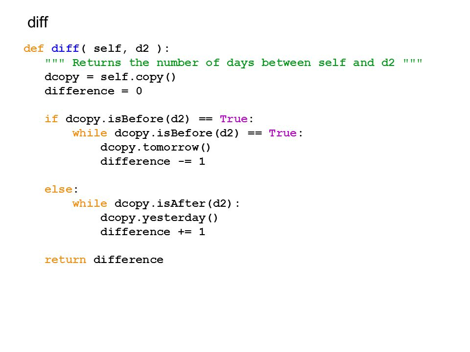 diff def diff( self, d2 ): Returns the number of days between self and d2 dcopy = self.copy() difference = 0 if dcopy.isBefore(d2) == True: while dcopy.isBefore(d2) == True: dcopy.tomorrow() difference -= 1 else: while dcopy.isAfter(d2): dcopy.yesterday() difference += 1 return difference