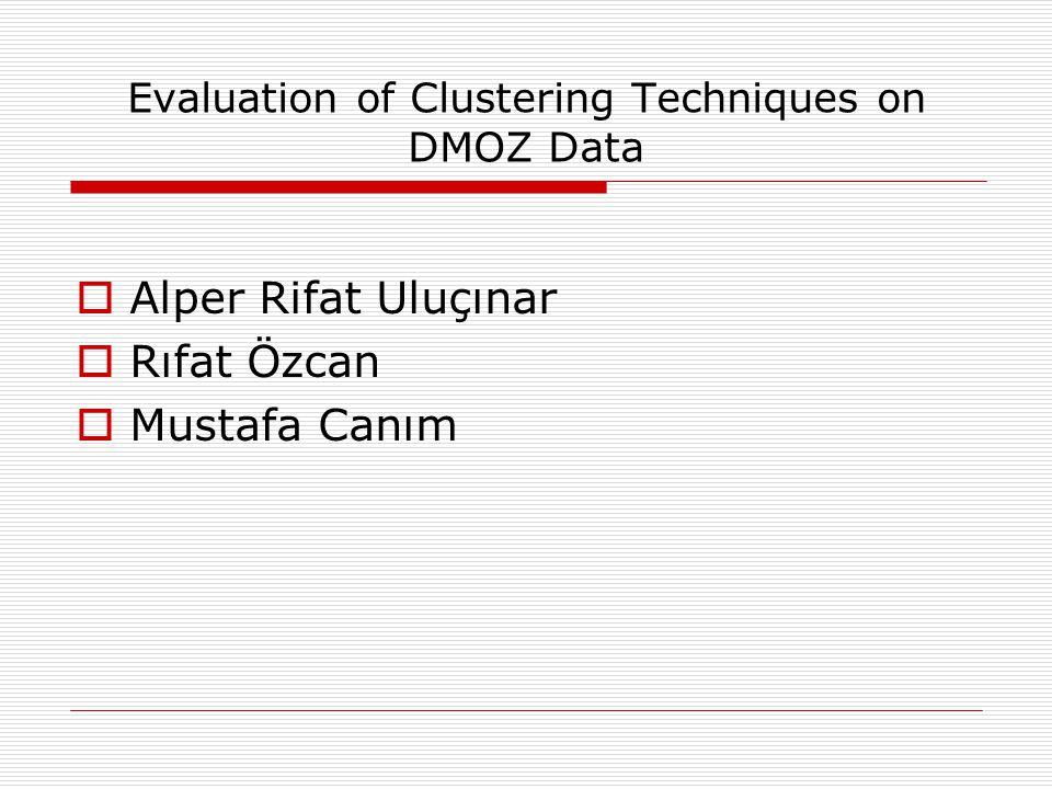Evaluation of Clustering Techniques on DMOZ Data  Alper Rifat Uluçınar  Rıfat Özcan  Mustafa Canım