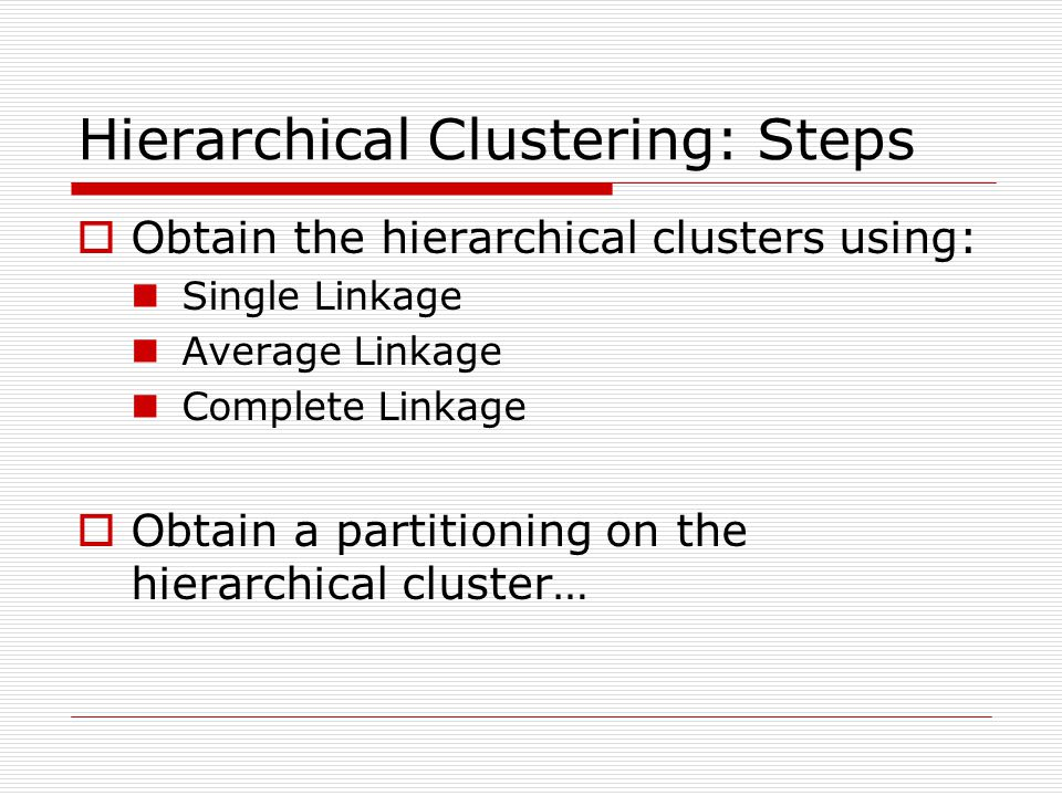 Hierarchical Clustering: Steps  Obtain the hierarchical clusters using: Single Linkage Average Linkage Complete Linkage  Obtain a partitioning on the hierarchical cluster…
