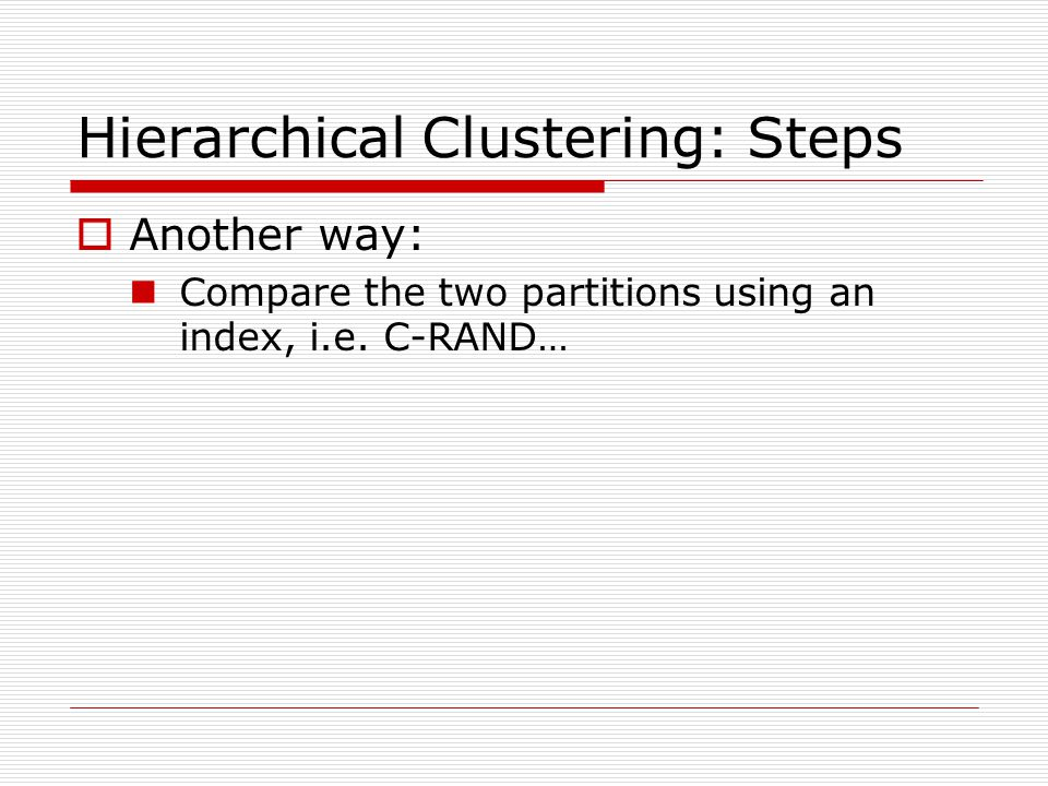 Hierarchical Clustering: Steps  Another way: Compare the two partitions using an index, i.e.