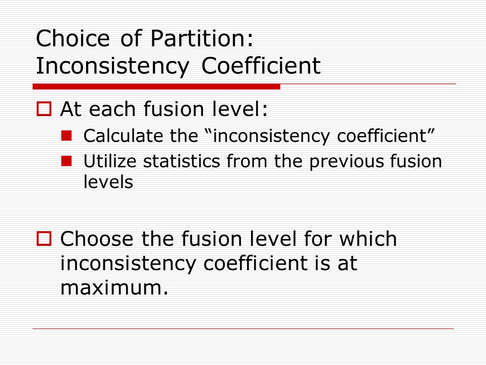 Choice of Partition: Inconsistency Coefficient  At each fusion level: Calculate the inconsistency coefficient Utilize statistics from the previous fusion levels  Choose the fusion level for which inconsistency coefficient is at maximum.