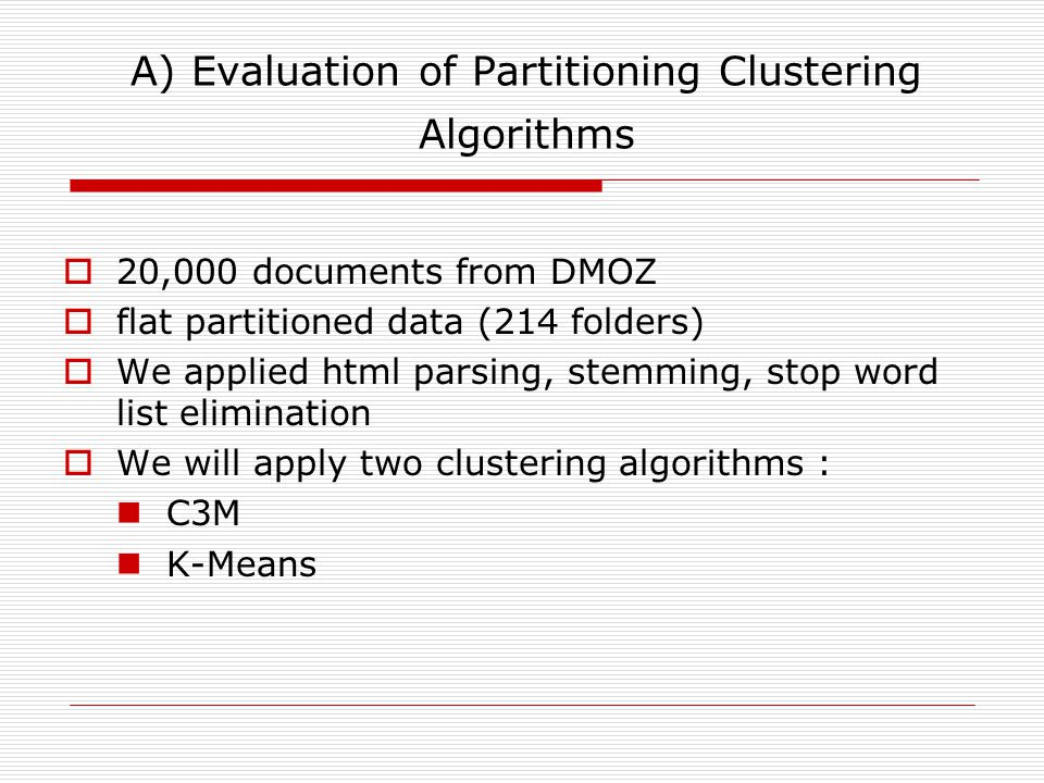A) Evaluation of Partitioning Clustering Algorithms  20,000 documents from DMOZ  flat partitioned data (214 folders)  We applied html parsing, stemming, stop word list elimination  We will apply two clustering algorithms : C3M K-Means