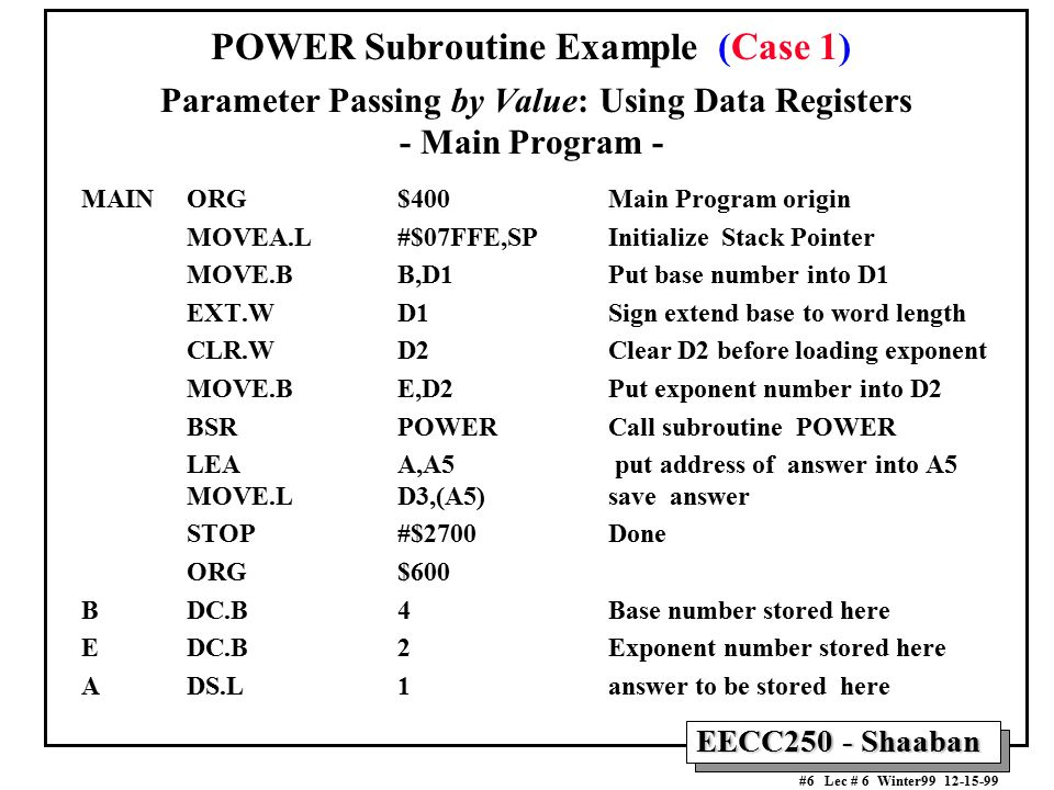 EECC250 - Shaaban #6 Lec # 6 Winter99 12-15-99 POWER Subroutine Example (Case 1) Parameter Passing by Value: Using Data Registers - Main Program - MAINORG $400Main Program origin MOVEA.L#$07FFE,SPInitialize Stack Pointer MOVE.B B,D1 Put base number into D1 EXT.WD1Sign extend base to word length CLR.WD2Clear D2 before loading exponent MOVE.B E,D2 Put exponent number into D2 BSR POWER Call subroutine POWER LEA A,A5 put address of answer into A5 MOVE.L D3,(A5)save answer STOP#$2700Done ORG$600 B DC.B4Base number stored here E DC.B 2Exponent number stored here A DS.L1answer to be stored here