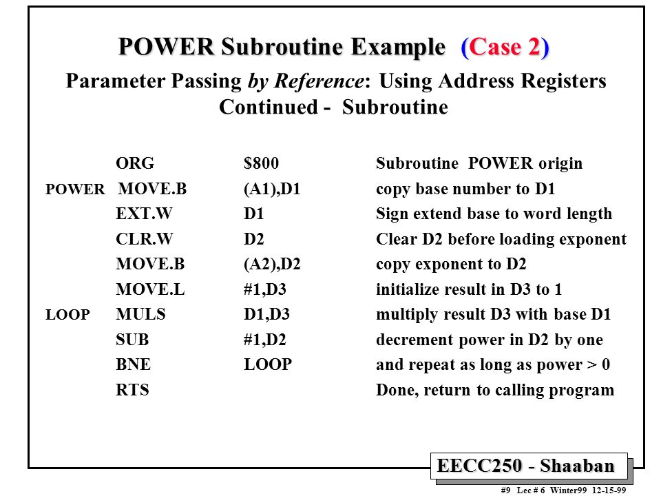 EECC250 - Shaaban #9 Lec # 6 Winter99 12-15-99 POWER Subroutine Example (Case 2) POWER Subroutine Example (Case 2) Parameter Passing by Reference: Using Address Registers Continued - Subroutine ORG$800Subroutine POWER origin POWER MOVE.B (A1),D1copy base number to D1 EXT.WD1Sign extend base to word length CLR.WD2Clear D2 before loading exponent MOVE.B(A2),D2copy exponent to D2 MOVE.L #1,D3 initialize result in D3 to 1 LOOP MULS D1,D3 multiply result D3 with base D1 SUB #1,D2 decrement power in D2 by one BNE LOOPand repeat as long as power > 0 RTSDone, return to calling program