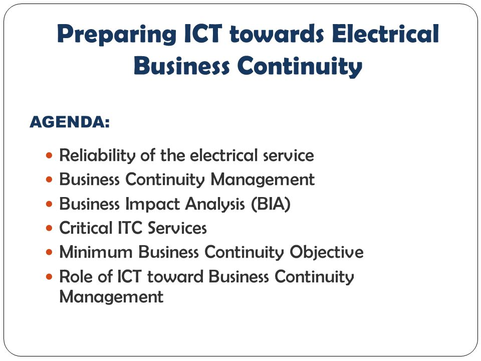 Reliability of the electrical service Business Continuity Management Business Impact Analysis (BIA) Critical ITC Services Minimum Business Continuity Objective Role of ICT toward Business Continuity Management Preparing ICT towards Electrical Business Continuity AGENDA: