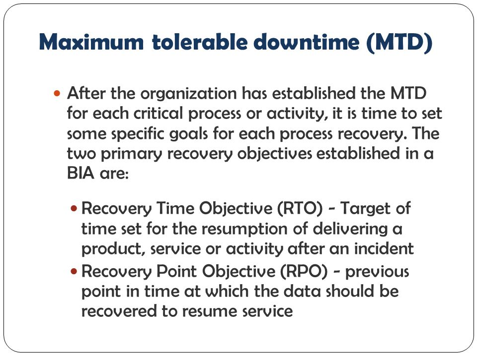 Maximum tolerable downtime (MTD) After the organization has established the MTD for each critical process or activity, it is time to set some specific goals for each process recovery.