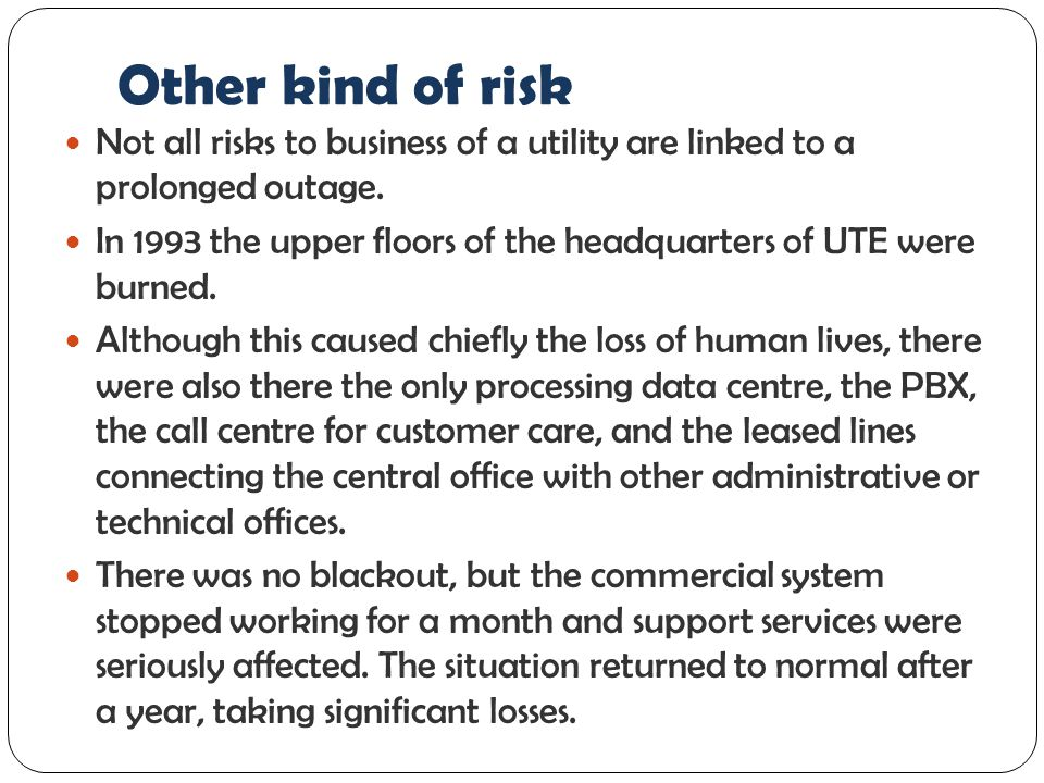 Other kind of risk Not all risks to business of a utility are linked to a prolonged outage.